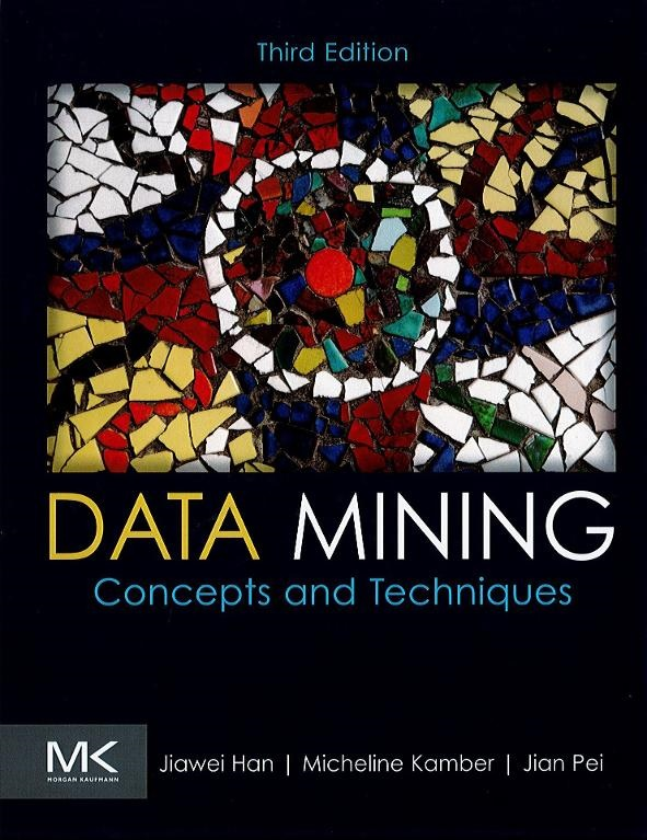 Data mining :  concepts and techniques / Jiawei Han,... Micheline Kamber, Jian Pei,...